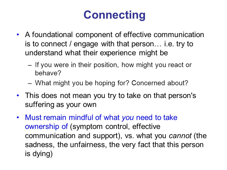 A foundational component of effective communication is to connect / engage with that person… i.e. try to understand what their experience might be –If