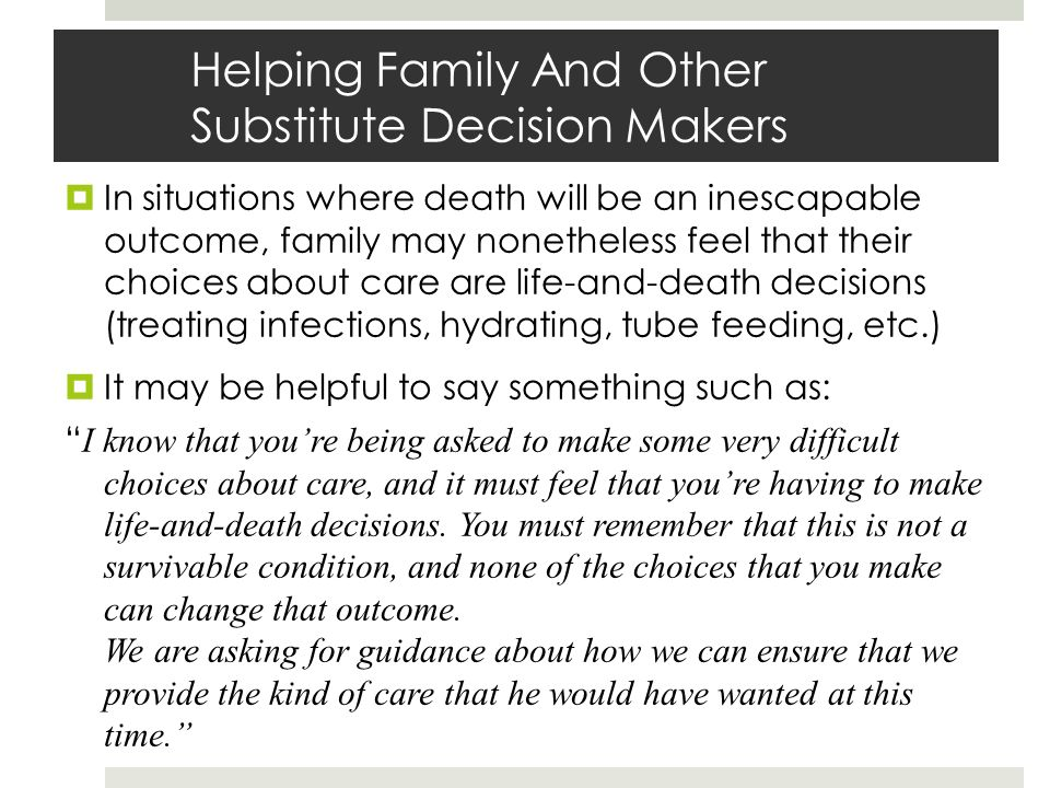 Helping Family And Other Substitute Decision Makers In situations where death will be an inescapable outcome, family may nonetheless feel that their choices about care are life-and-death decisions (treating infections, hydrating, tube feeding, etc.) It may be helpful to say something such as: I know that youre being asked to make some very difficult choices about care, and it must feel that youre having to make life-and-death decisions.
