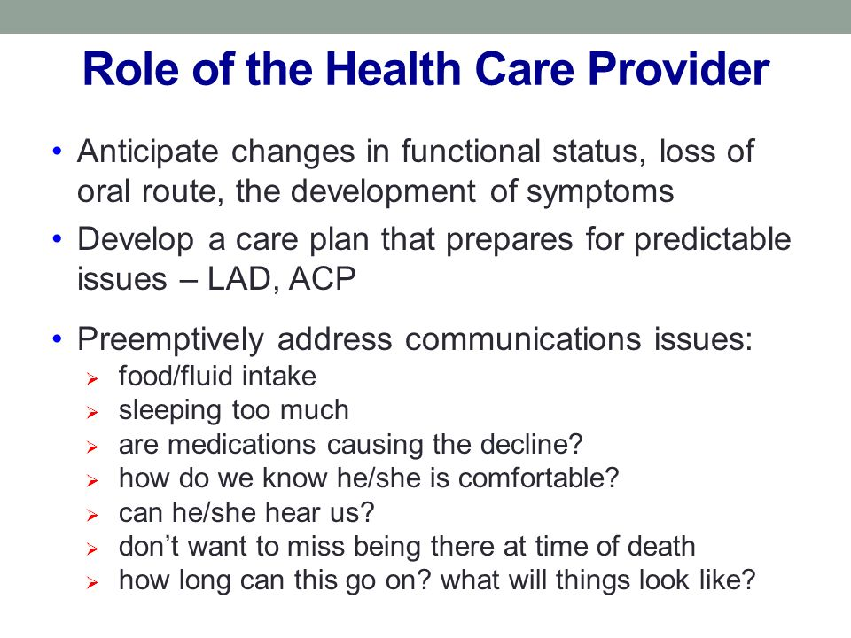 Role of the Health Care Provider Anticipate changes in functional status, loss of oral route, the development of symptoms Develop a care plan that prepares for predictable issues – LAD, ACP Preemptively address communications issues: food/fluid intake sleeping too much are medications causing the decline.