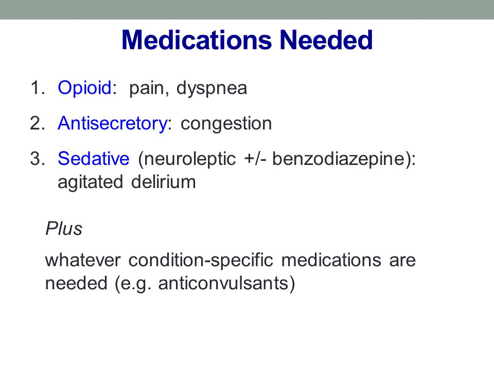 Medications Needed 1.Opioid: pain, dyspnea 2.Antisecretory: congestion 3.Sedative (neuroleptic +/- benzodiazepine): agitated delirium Plus whatever condition-specific medications are needed (e.g.