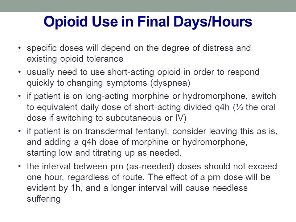 Opioid Use in Final Days/Hours specific doses will depend on the degree of distress and existing opioid tolerance usually need to use short-acting opioid in order to respond quickly to changing symptoms (dyspnea) if patient is on long-acting morphine or hydromorphone, switch to equivalent daily dose of short-acting divided q4h (½ the oral dose if switching to subcutaneous or IV) if patient is on transdermal fentanyl, consider leaving this as is, and adding a q4h dose of morphine or hydromorphone, starting low and titrating up as needed.