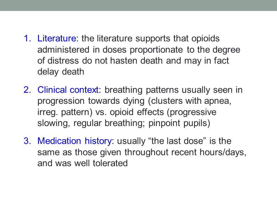 1.Literature: the literature supports that opioids administered in doses proportionate to the degree of distress do not hasten death and may in fact delay death 2.Clinical context: breathing patterns usually seen in progression towards dying (clusters with apnea, irreg.