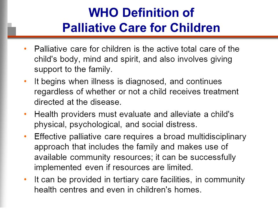 WHO Definition of Palliative Care for Children Palliative care for children is the active total care of the child s body, mind and spirit, and also involves giving support to the family.