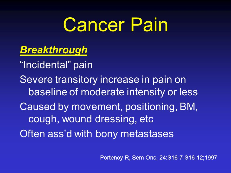 Cancer Pain Breakthrough Incidental pain Severe transitory increase in pain on baseline of moderate intensity or less Caused by movement, positioning,
