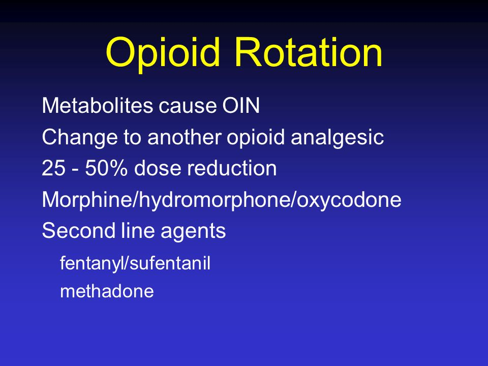 Opioid Rotation Metabolites cause OIN Change to another opioid analgesic 25 - 50% dose reduction Morphine/hydromorphone/oxycodone Second line agents f