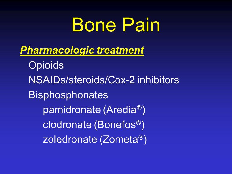 Bone Pain Pharmacologic treatment Opioids NSAIDs/steroids/Cox-2 inhibitors Bisphosphonates pamidronate (Aredia ) clodronate (Bonefos ) zoledronate (Zo