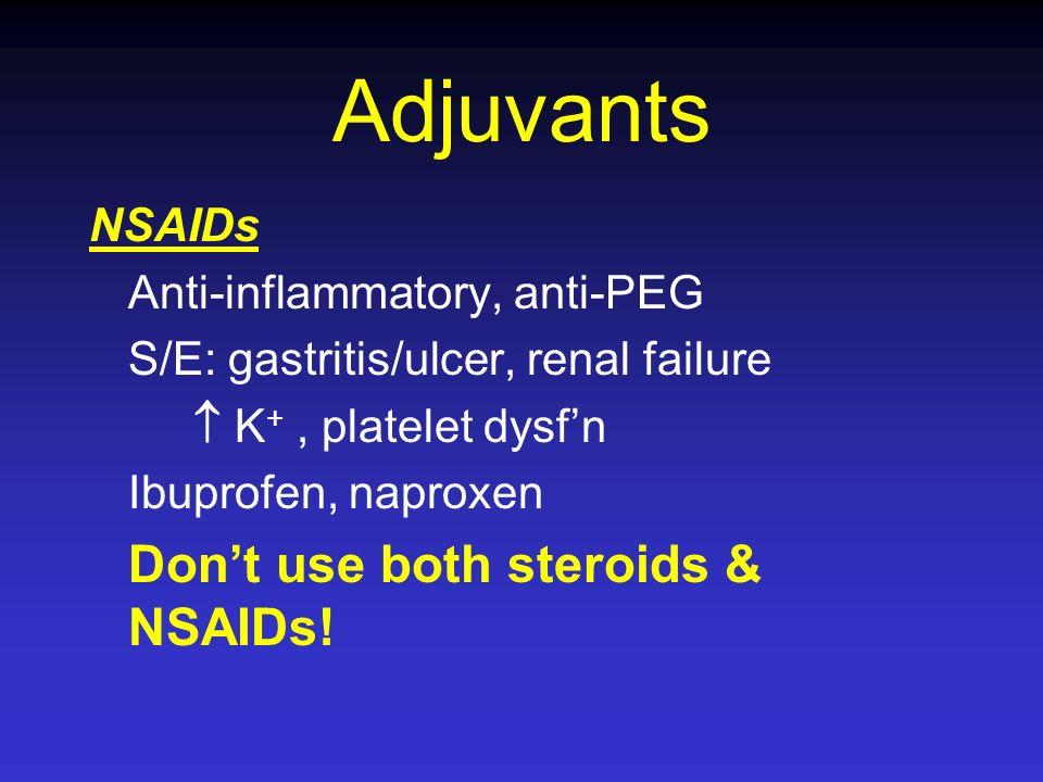 Adjuvants NSAIDs Anti-inflammatory, anti-PEG S/E: gastritis/ulcer, renal failure K +, platelet dysfn Ibuprofen, naproxen Dont use both steroids & NSAI