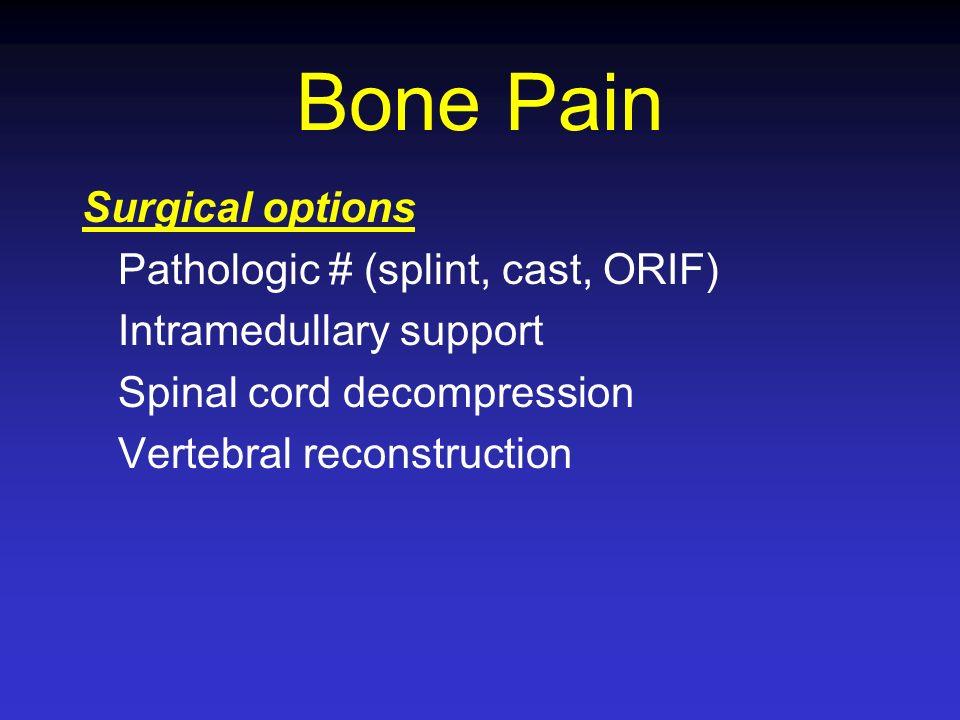 Bone Pain Surgical options Pathologic # (splint, cast, ORIF) Intramedullary support Spinal cord decompression Vertebral reconstruction
