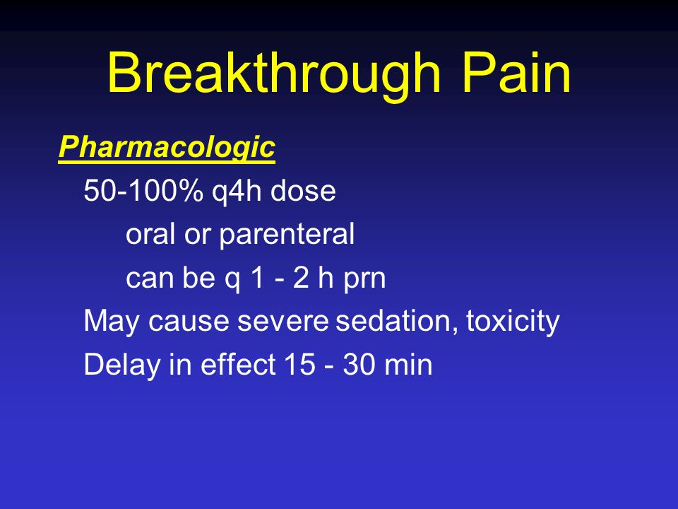 Breakthrough Pain Pharmacologic 50-100% q4h dose oral or parenteral can be q 1 - 2 h prn May cause severe sedation, toxicity Delay in effect 15 - 30 m