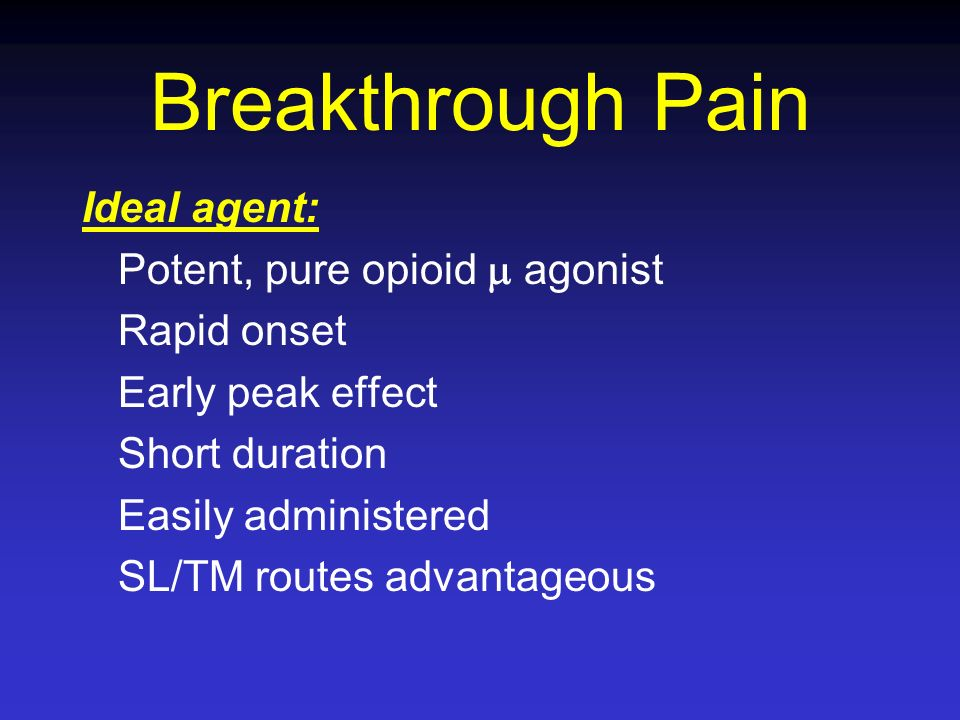 Breakthrough Pain Ideal agent: Potent, pure opioid agonist Rapid onset Early peak effect Short duration Easily administered SL/TM routes advantageous