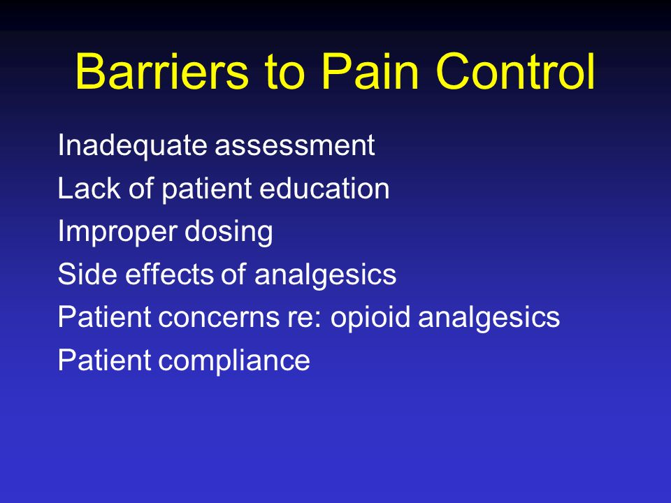 Barriers to Pain Control Inadequate assessment Lack of patient education Improper dosing Side effects of analgesics Patient concerns re: opioid analge