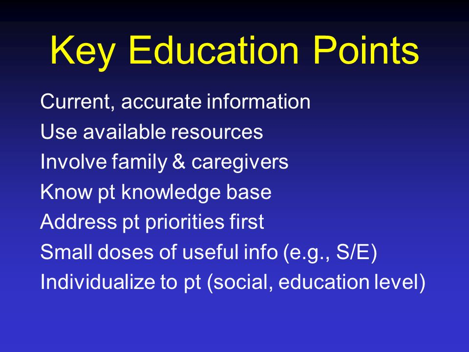 Key Education Points Current, accurate information Use available resources Involve family & caregivers Know pt knowledge base Address pt priorities fi