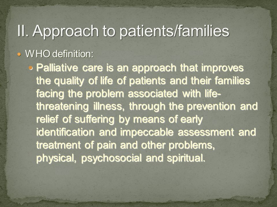 WHO definition: WHO definition: Palliative care is an approach that improves the quality of life of patients and their families facing the problem associated with life- threatening illness, through the prevention and relief of suffering by means of early identification and impeccable assessment and treatment of pain and other problems, physical, psychosocial and spiritual.