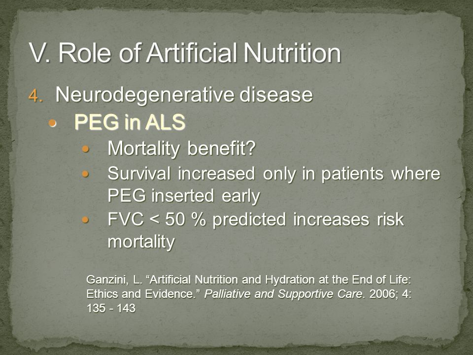 4. Neurodegenerative disease PEG in ALS PEG in ALS Mortality benefit? Mortality benefit? Survival increased only in patients where PEG inserted early