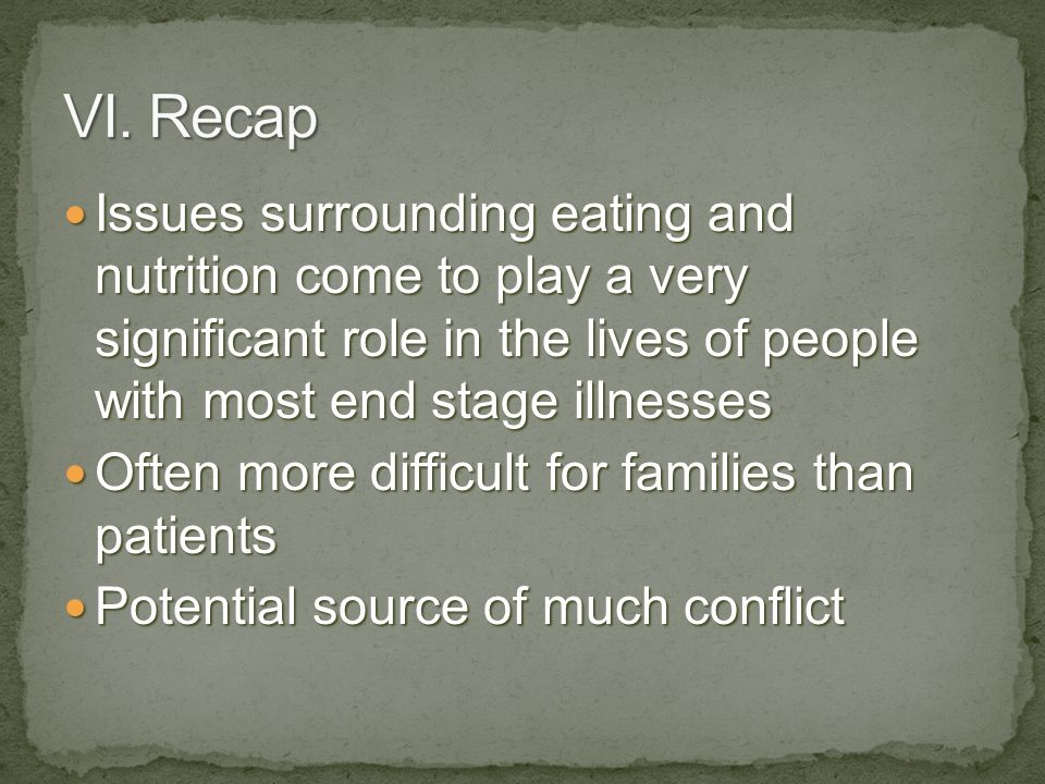 Issues surrounding eating and nutrition come to play a very significant role in the lives of people with most end stage illnesses Issues surrounding eating and nutrition come to play a very significant role in the lives of people with most end stage illnesses Often more difficult for families than patients Often more difficult for families than patients Potential source of much conflict Potential source of much conflict