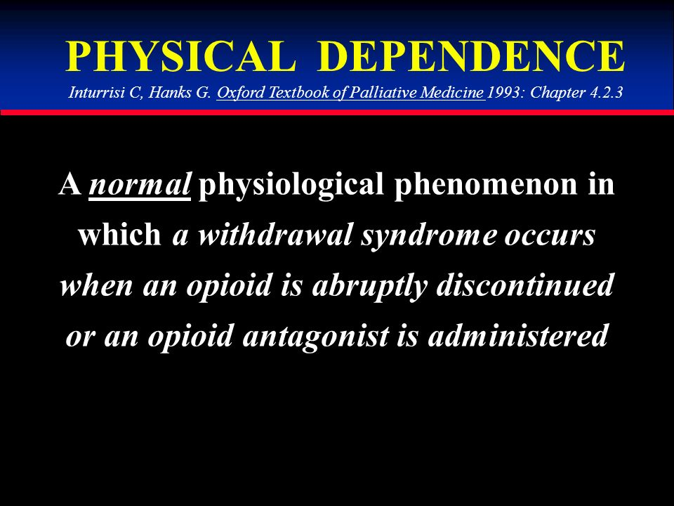 PHYSICAL DEPENDENCE A normal physiological phenomenon in which a withdrawal syndrome occurs when an opioid is abruptly discontinued or an opioid antagonist is administered Inturrisi C, Hanks G.