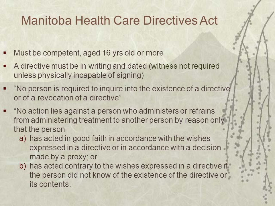 Manitoba Health Care Directives Act Must be competent, aged 16 yrs old or more A directive must be in writing and dated (witness not required unless physically incapable of signing) No person is required to inquire into the existence of a directive or of a revocation of a directive No action lies against a person who administers or refrains from administering treatment to another person by reason only that the person a)has acted in good faith in accordance with the wishes expressed in a directive or in accordance with a decision made by a proxy; or b)has acted contrary to the wishes expressed in a directive if the person did not know of the existence of the directive or its contents.