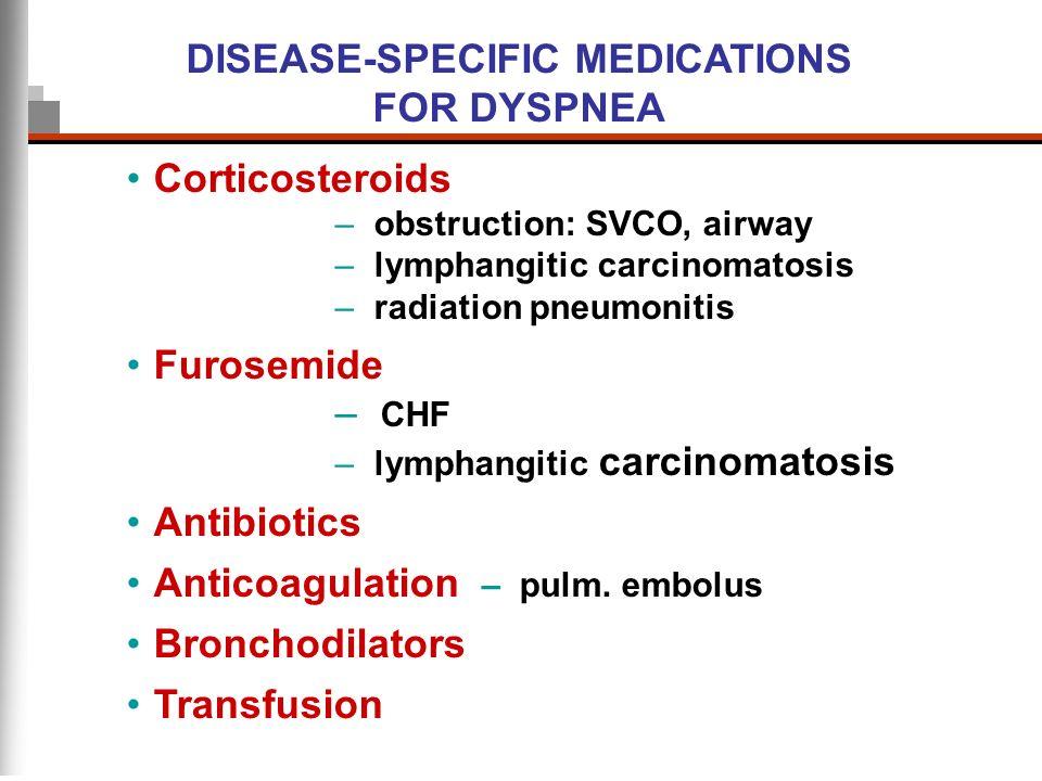 DISEASE-SPECIFIC MEDICATIONS FOR DYSPNEA Corticosteroids – obstruction: SVCO, airway – lymphangitic carcinomatosis – radiation pneumonitis Furosemide