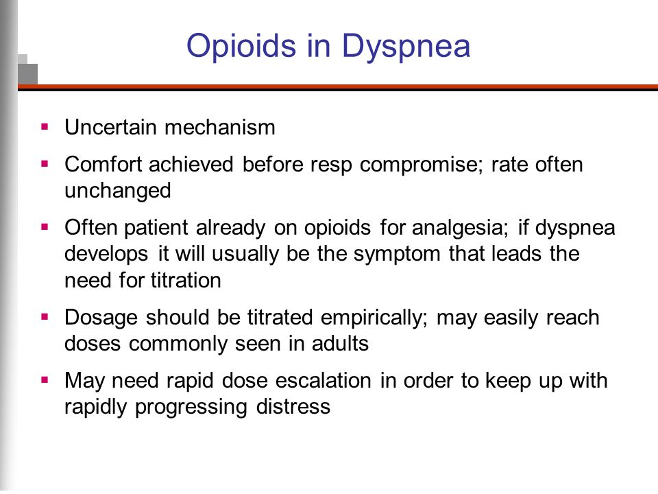 Opioids in Dyspnea Uncertain mechanism Comfort achieved before resp compromise; rate often unchanged Often patient already on opioids for analgesia; i