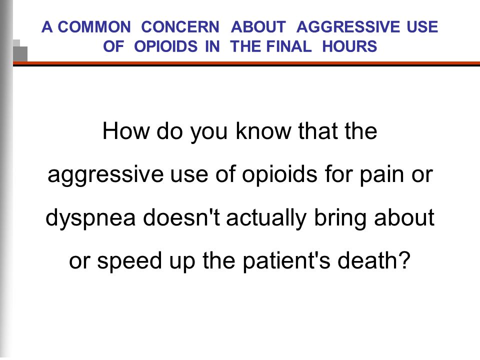 A COMMON CONCERN ABOUT AGGRESSIVE USE OF OPIOIDS IN THE FINAL HOURS How do you know that the aggressive use of opioids for pain or dyspnea doesn't act