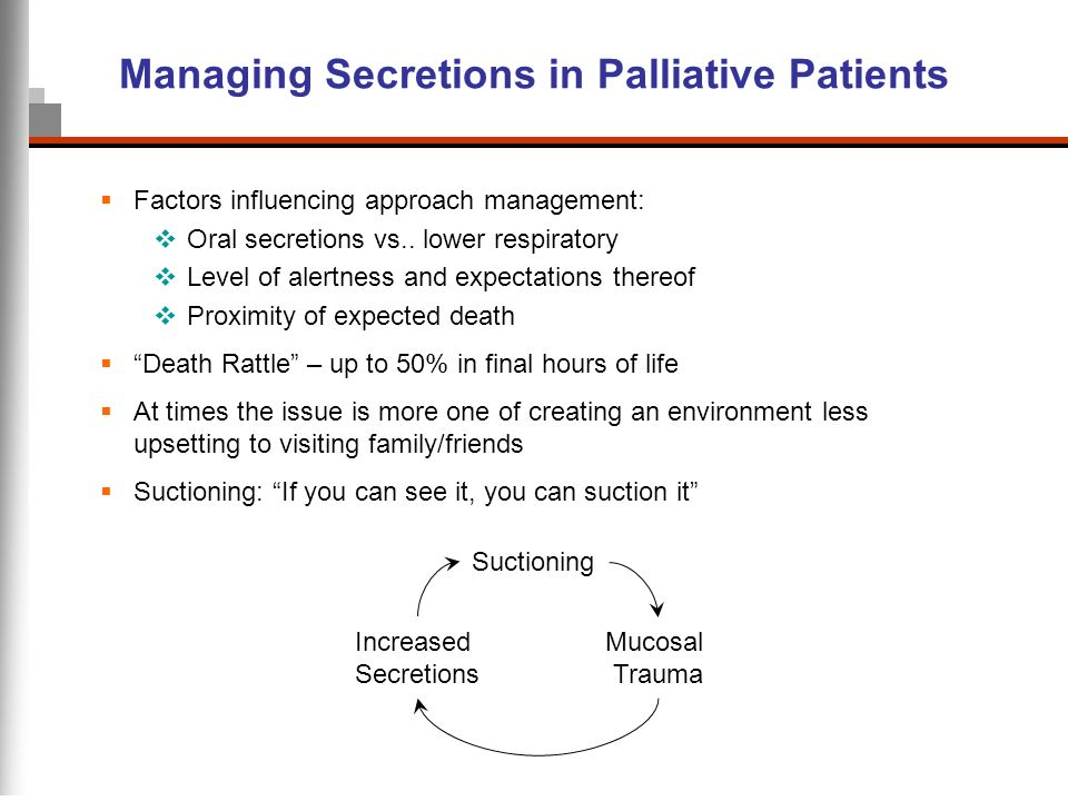 Managing Secretions in Palliative Patients Factors influencing approach management: Oral secretions vs.. lower respiratory Level of alertness and expe