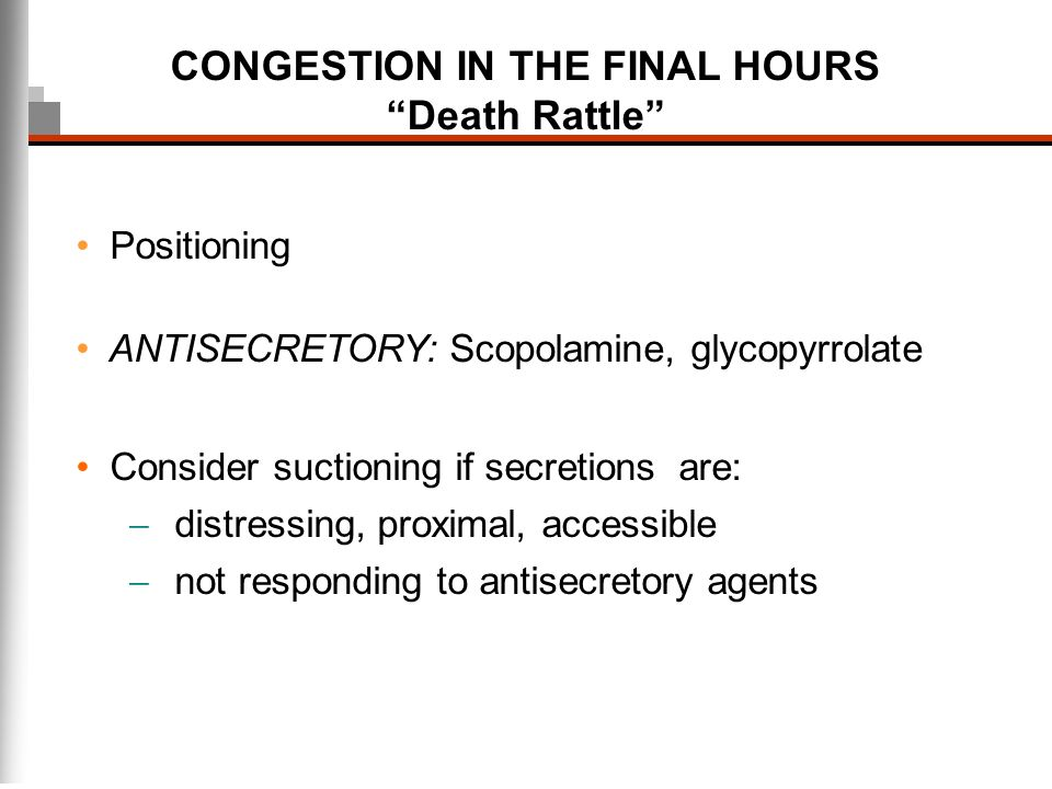 CONGESTION IN THE FINAL HOURS Death Rattle Positioning ANTISECRETORY: Scopolamine, glycopyrrolate Consider suctioning if secretions are: distressing,