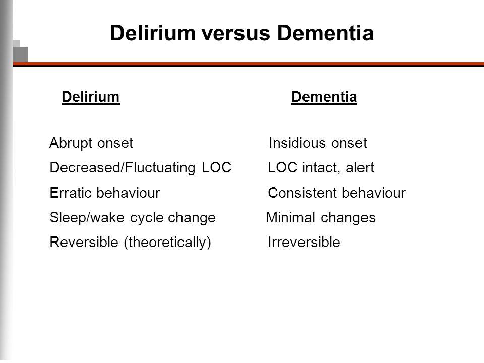 Delirium versus Dementia DeliriumDementia Abrupt onset Insidious onset Decreased/Fluctuating LOC LOC intact, alert Erratic behaviour Consistent behavi