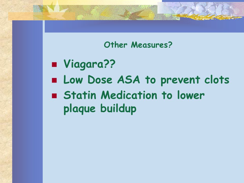 Viagara?? Low Dose ASA to prevent clots Statin Medication to lower plaque buildup Other Measures?