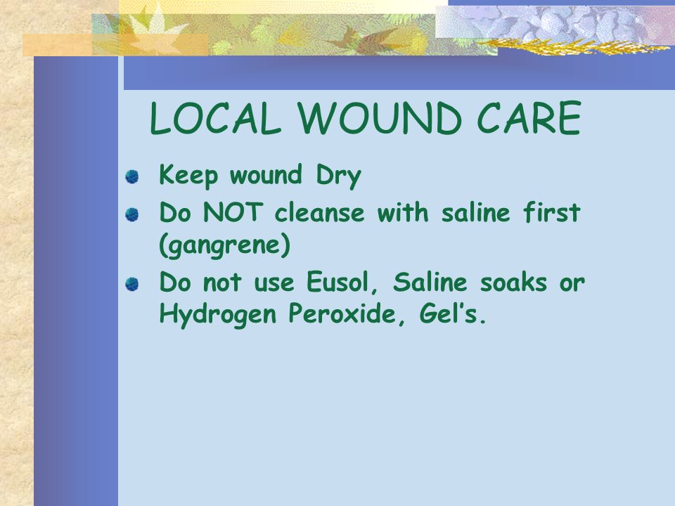 LOCAL WOUND CARE Keep wound Dry Do NOT cleanse with saline first (gangrene) Do not use Eusol, Saline soaks or Hydrogen Peroxide, Gels.