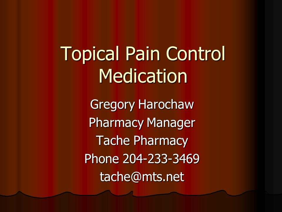 Topical Pain Control Medication Gregory Harochaw Pharmacy Manager Tache Pharmacy Phone 204-233-3469 tache@mts.net