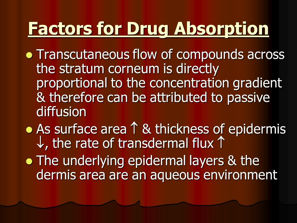 Factors for Drug Absorption Transcutaneous flow of compounds across the stratum corneum is directly proportional to the concentration gradient & there