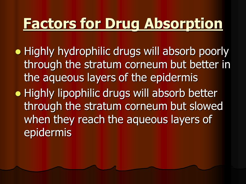 Factors for Drug Absorption Highly hydrophilic drugs will absorb poorly through the stratum corneum but better in the aqueous layers of the epidermis