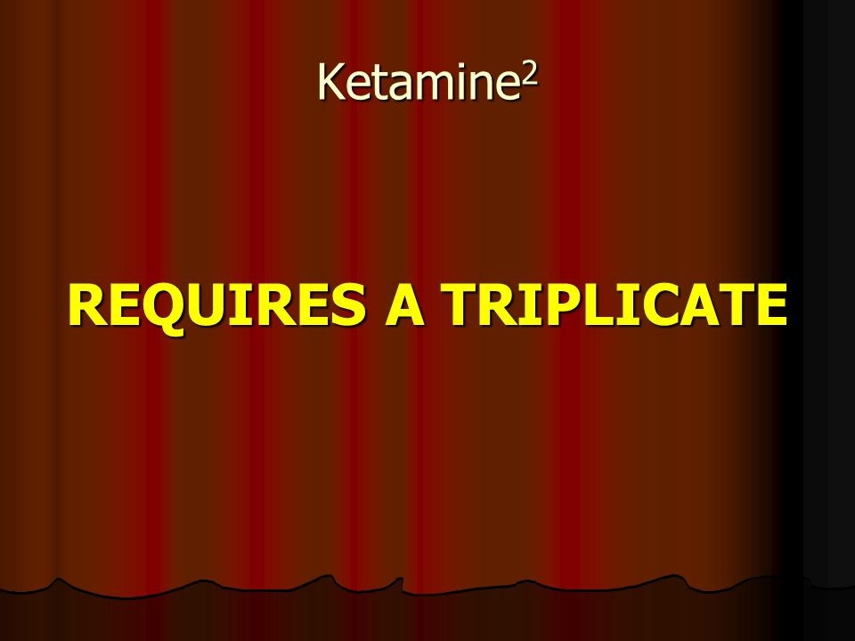 Ketamine 2 REQUIRES A TRIPLICATE