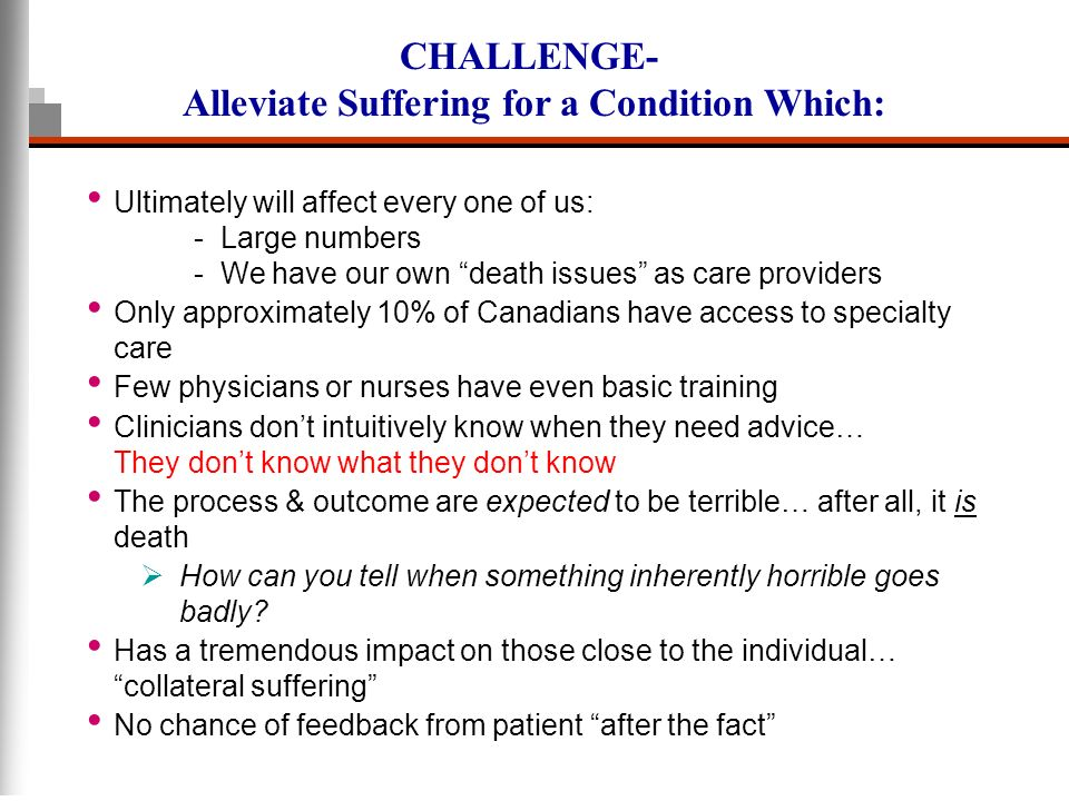 CHALLENGE- Alleviate Suffering for a Condition Which: Ultimately will affect every one of us: - Large numbers - We have our own death issues as care p