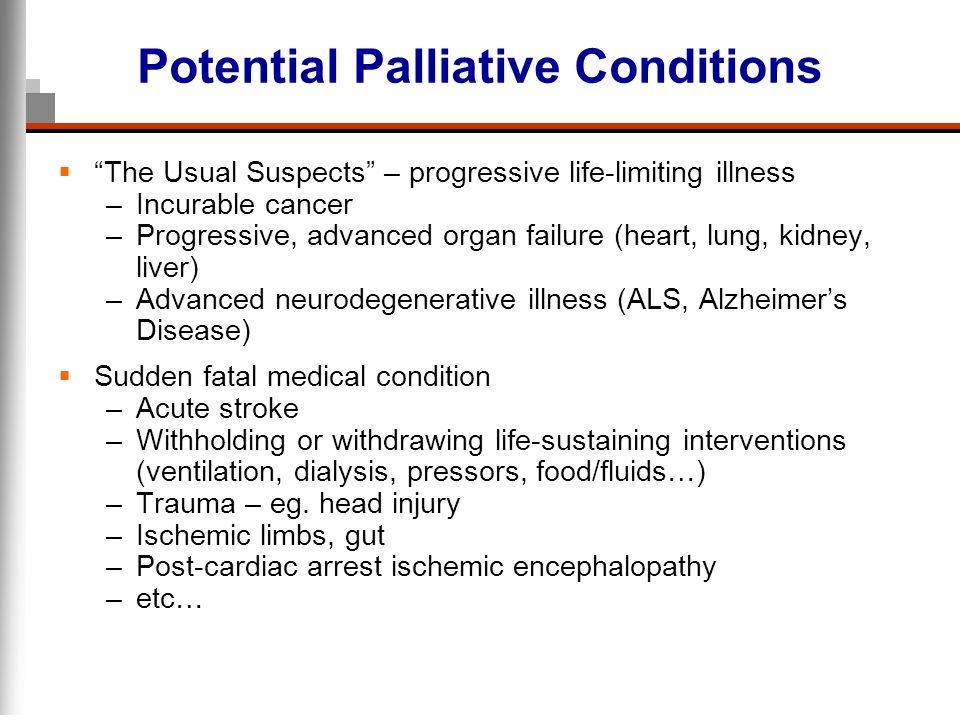 Potential Palliative Conditions The Usual Suspects – progressive life-limiting illness –Incurable cancer –Progressive, advanced organ failure (heart,