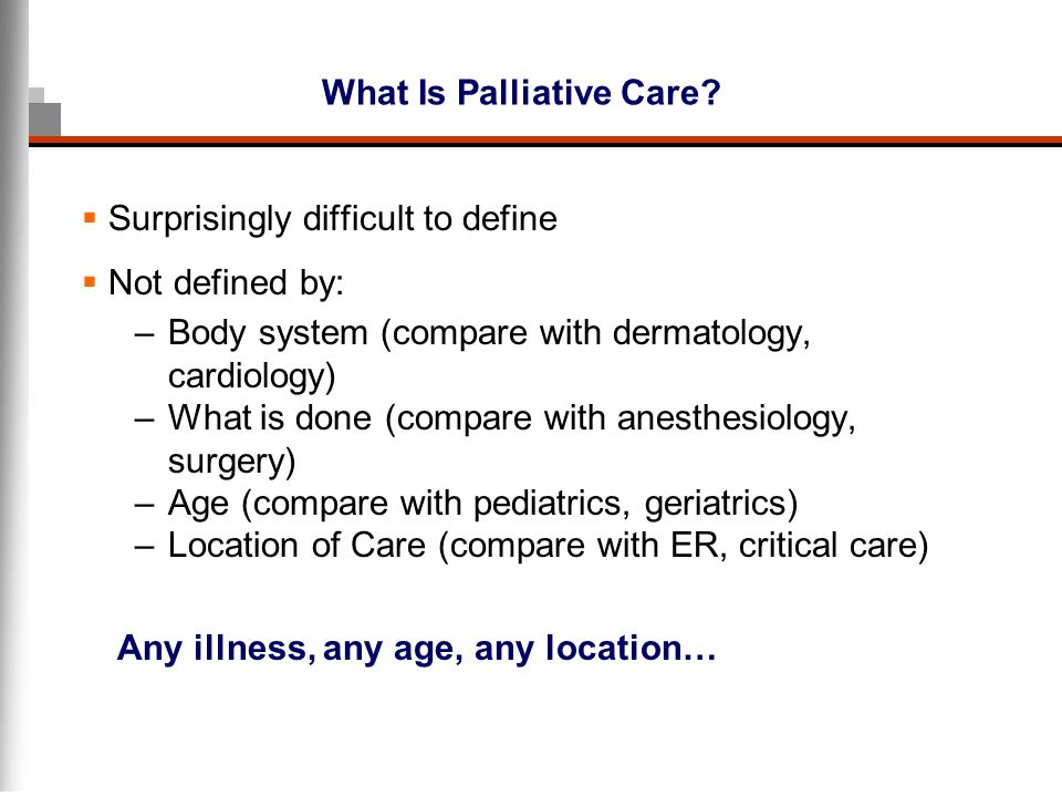 What Is Palliative Care? Surprisingly difficult to define Not defined by: –Body system (compare with dermatology, cardiology) –What is done (compare w