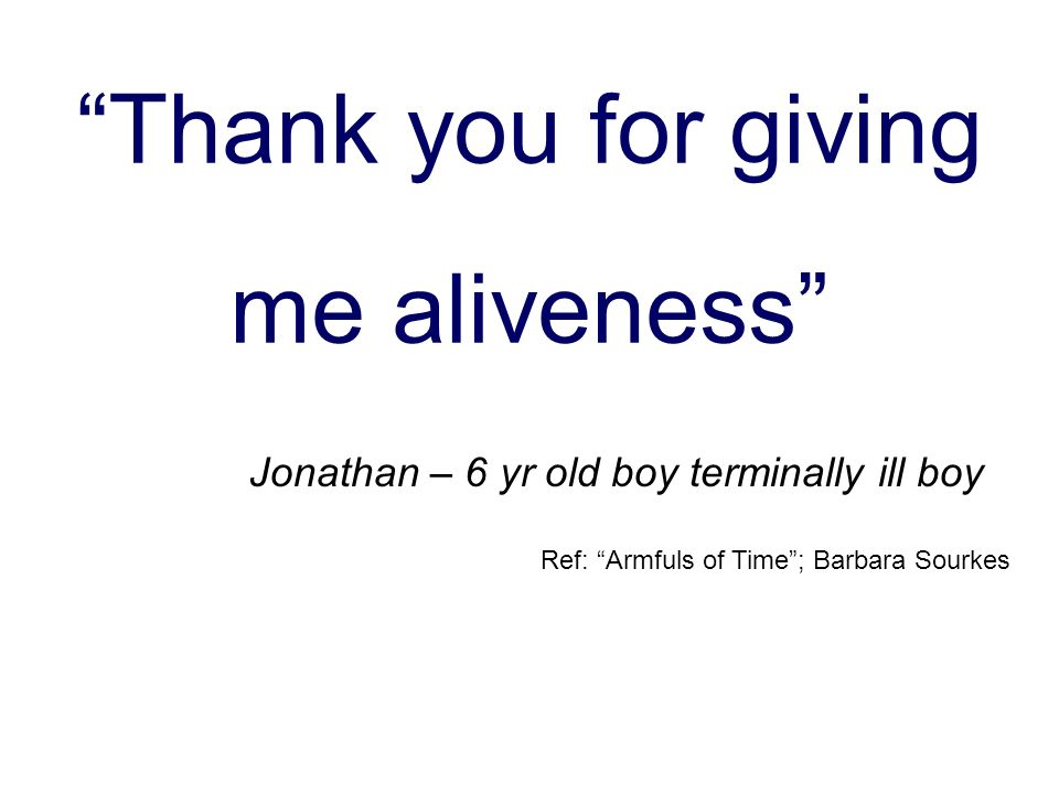 Thank you for giving me aliveness Jonathan – 6 yr old boy terminally ill boy Ref: Armfuls of Time; Barbara Sourkes