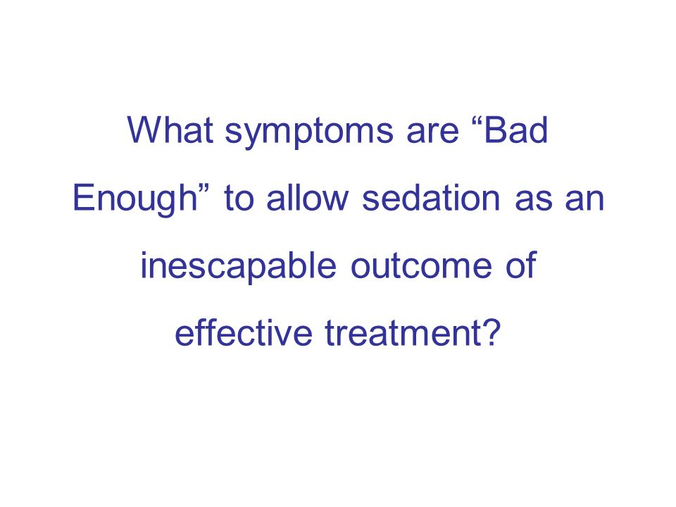 What symptoms are Bad Enough to allow sedation as an inescapable outcome of effective treatment?