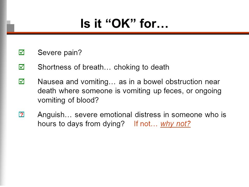 Is it OK for… Severe pain? Shortness of breath… choking to death Nausea and vomiting… as in a bowel obstruction near death where someone is vomiting u