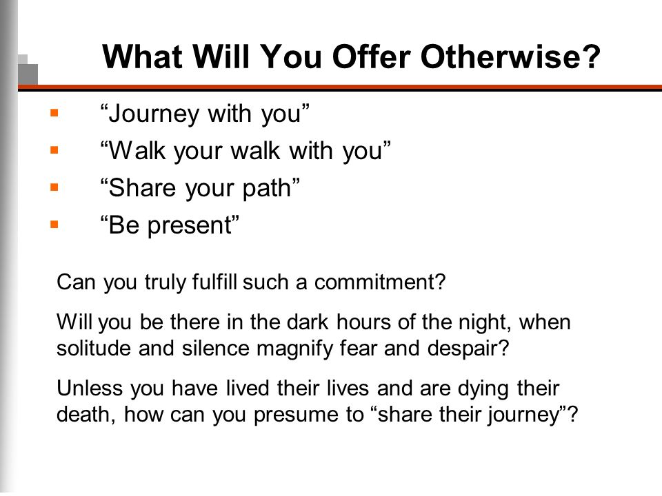 What Will You Offer Otherwise? Journey with you Walk your walk with you Share your path Be present Can you truly fulfill such a commitment? Will you b