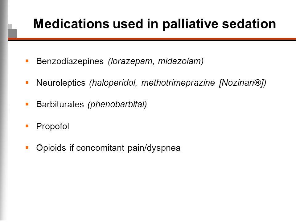 Medications used in palliative sedation Benzodiazepines (lorazepam, midazolam) Neuroleptics (haloperidol, methotrimeprazine [Nozinan®]) Barbiturates (