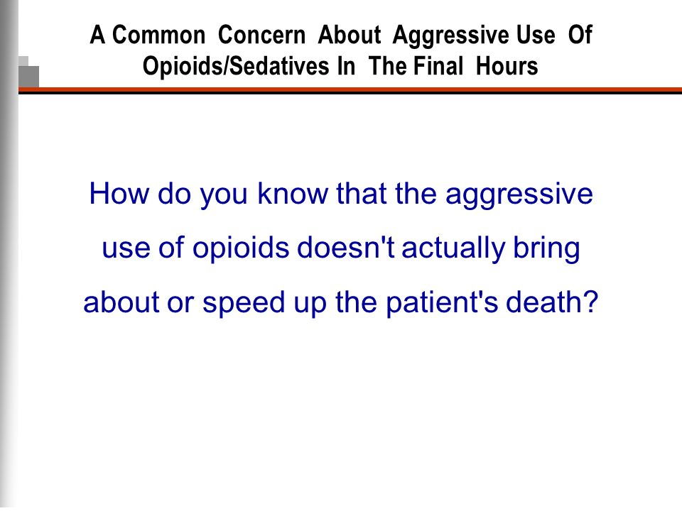 A Common Concern About Aggressive Use Of Opioids/Sedatives In The Final Hours How do you know that the aggressive use of opioids doesn't actually brin