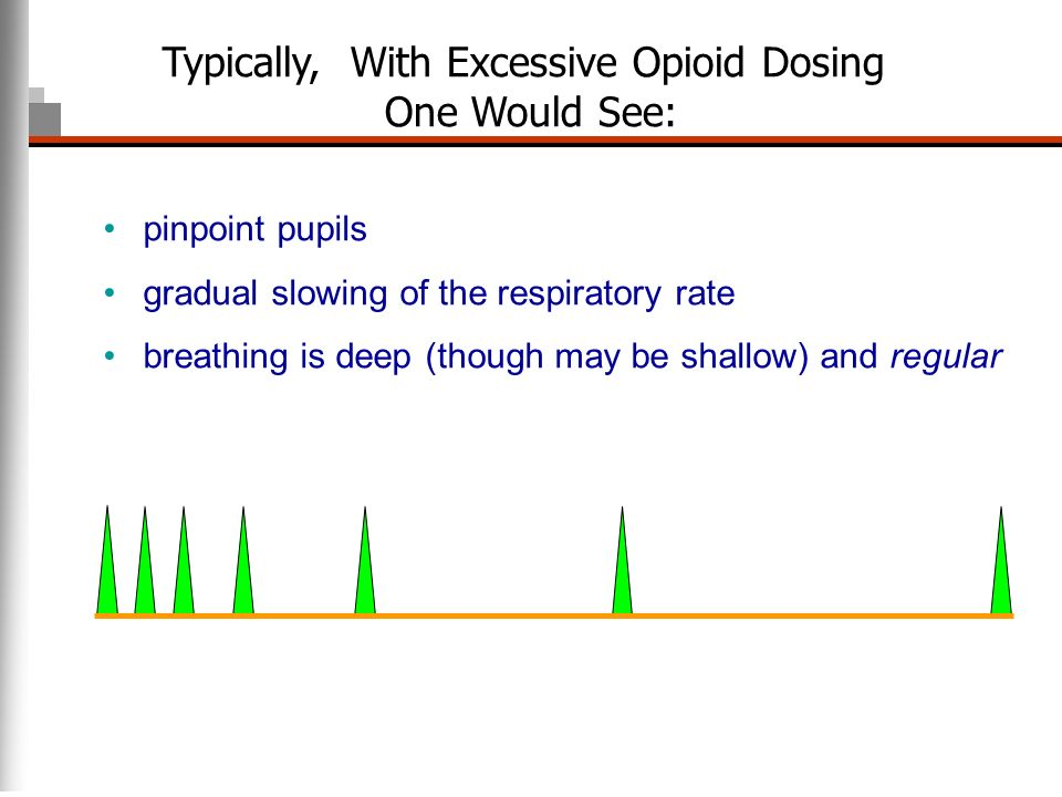 pinpoint pupils gradual slowing of the respiratory rate breathing is deep (though may be shallow) and regular Typically, With Excessive Opioid Dosing