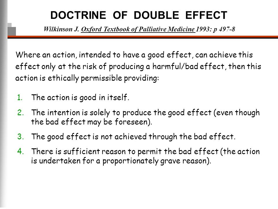 DOCTRINE OF DOUBLE EFFECT 1.The action is good in itself. 2.The intention is solely to produce the good effect (even though the bad effect may be fore