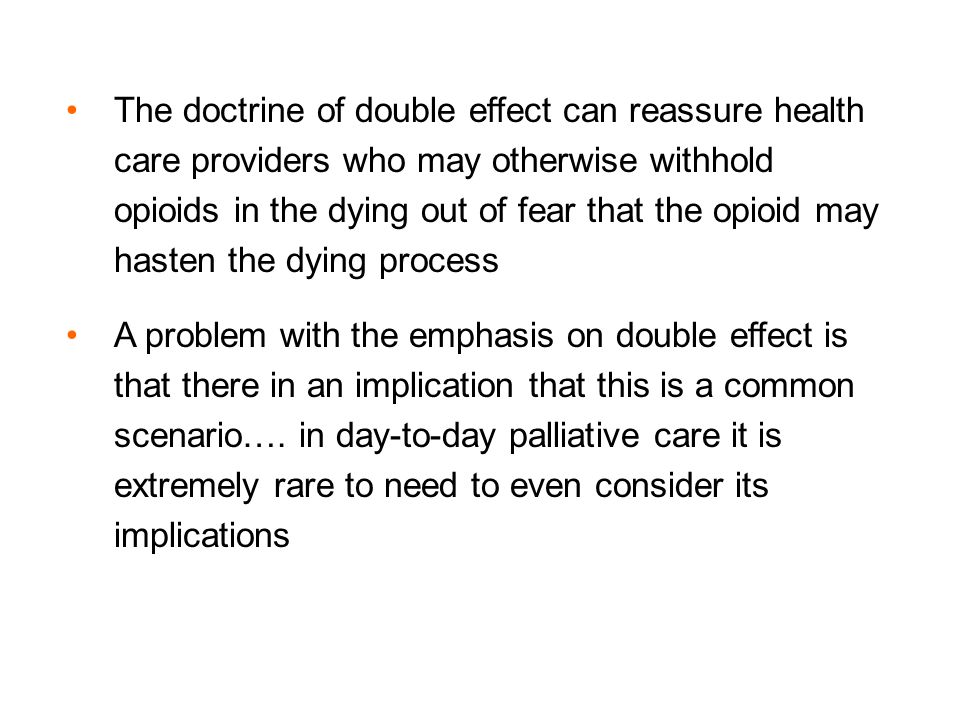 The doctrine of double effect can reassure health care providers who may otherwise withhold opioids in the dying out of fear that the opioid may haste