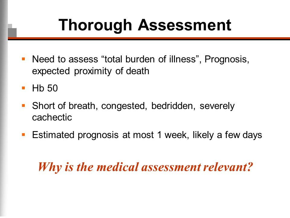 Thorough Assessment Need to assess total burden of illness, Prognosis, expected proximity of death Hb 50 Short of breath, congested, bedridden, severe