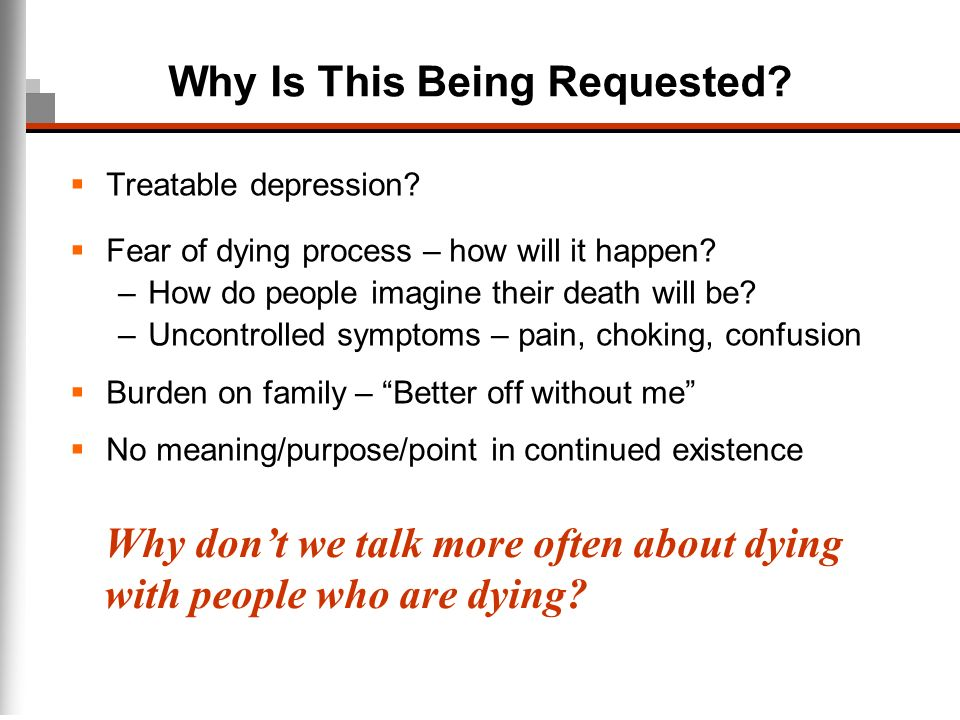 Why Is This Being Requested? Treatable depression? Fear of dying process – how will it happen? –How do people imagine their death will be? –Uncontroll