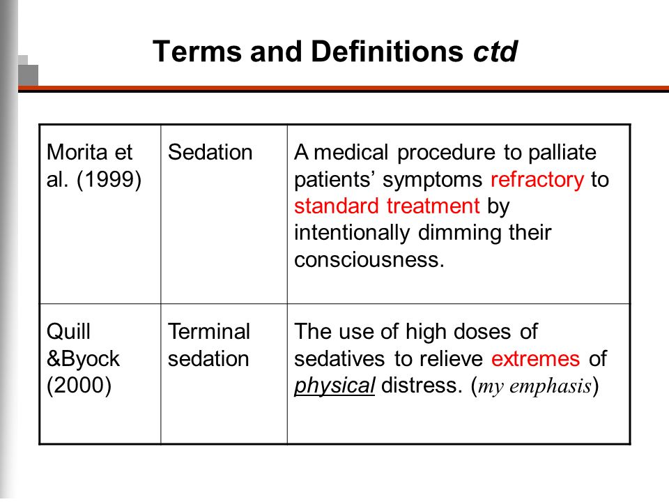 Terms and Definitions ctd Morita et al. (1999) SedationA medical procedure to palliate patients symptoms refractory to standard treatment by intention