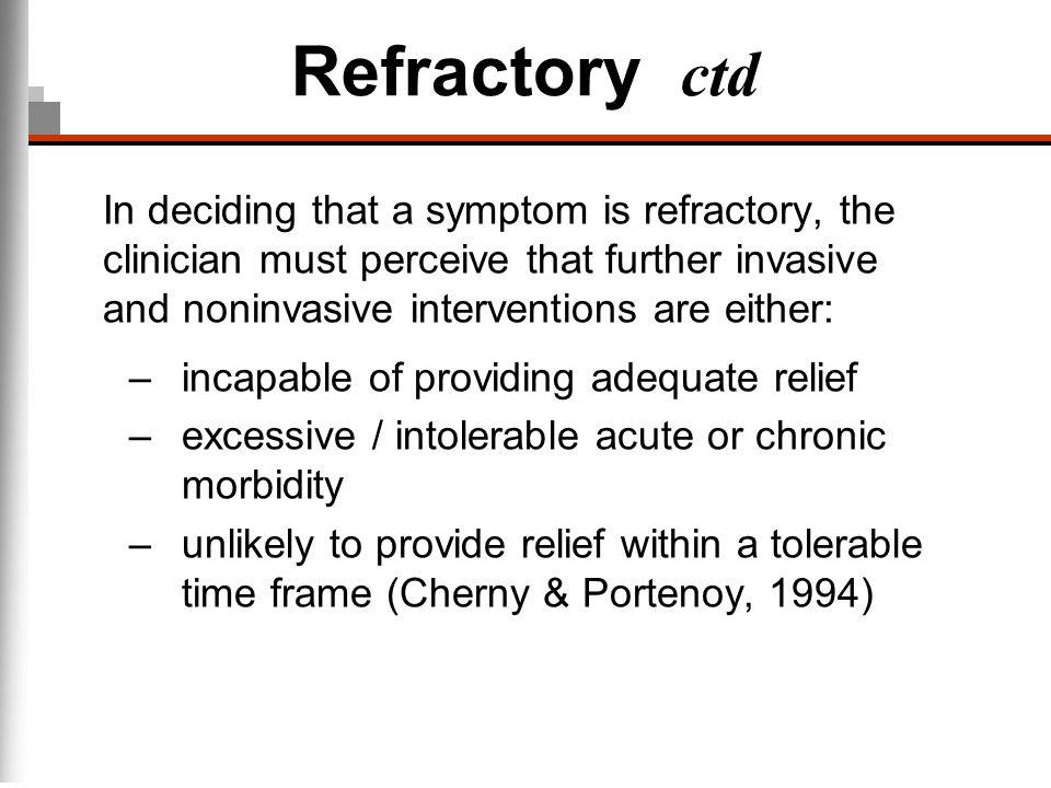Refractory ctd In deciding that a symptom is refractory, the clinician must perceive that further invasive and noninvasive interventions are either: –