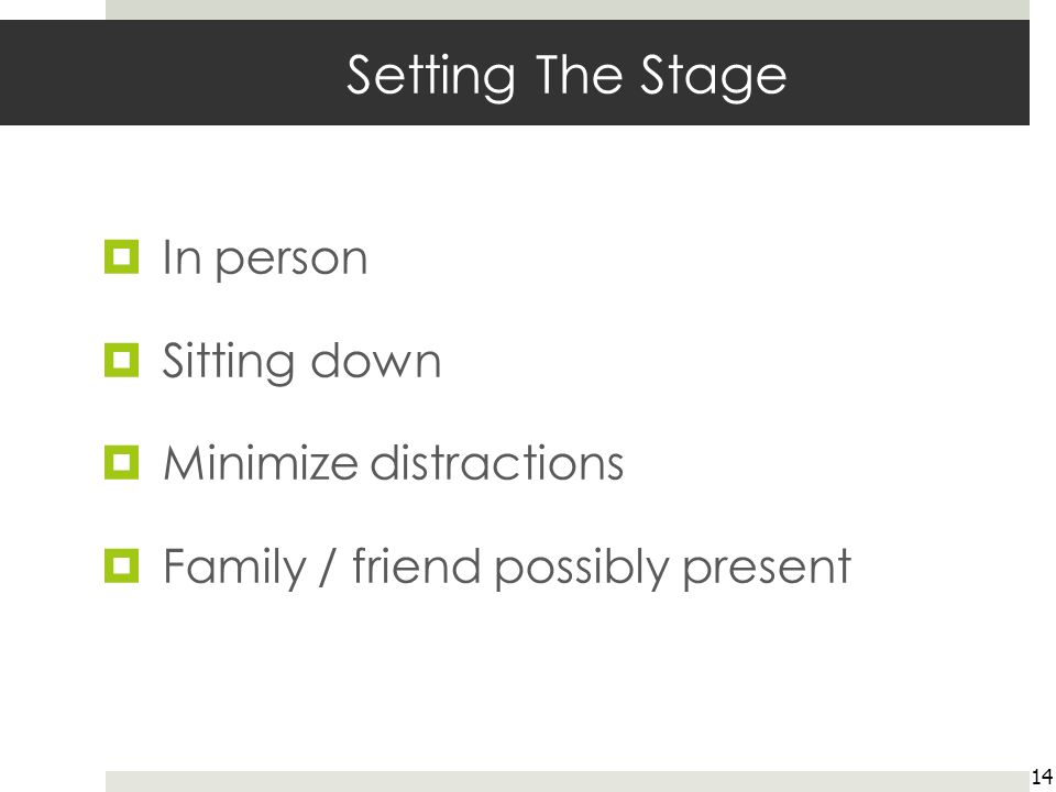 Setting The Stage In person Sitting down Minimize distractions Family / friend possibly present 14